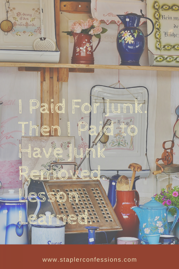 I Paid For Junk. Then I Paid to Have Junk Removed. Lesson Learned.